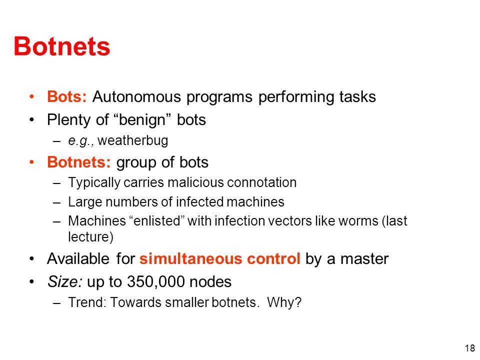 18 Botnets Bots: Autonomous programs performing tasks Plenty of benign bots –e.g., weatherbug Botnets: group of bots –Typically carries malicious conn