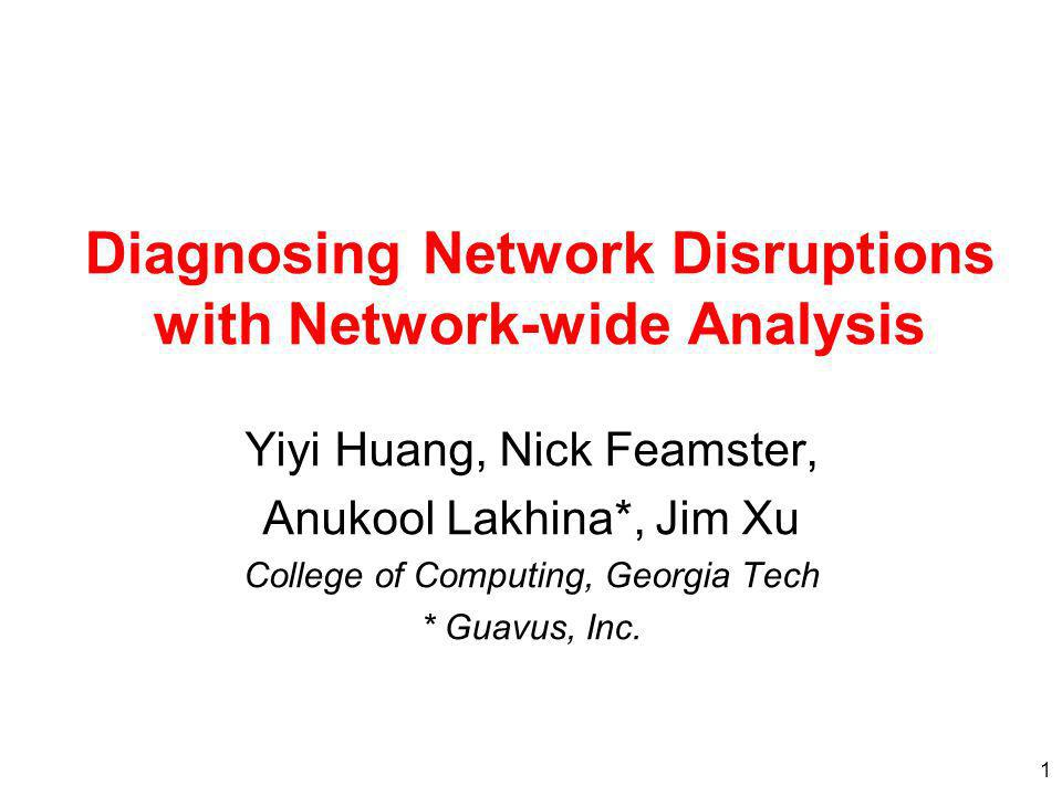 1 Diagnosing Network Disruptions with Network-wide Analysis Yiyi Huang, Nick Feamster, Anukool Lakhina*, Jim Xu College of Computing, Georgia Tech * Guavus, Inc.