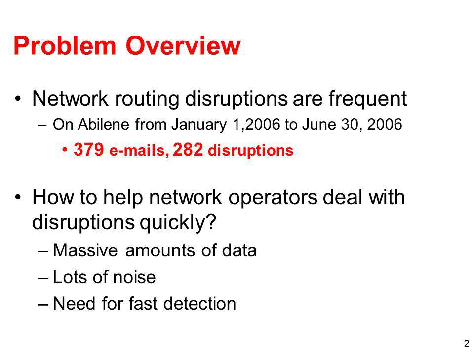 2 Problem Overview Network routing disruptions are frequent –On Abilene from January 1,2006 to June 30, 2006 379 e-mails, 282 disruptions How to help
