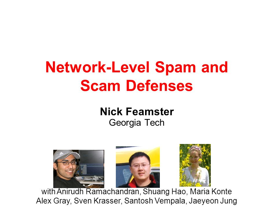 Network-Level Spam and Scam Defenses Nick Feamster Georgia Tech with Anirudh Ramachandran, Shuang Hao, Maria Konte Alex Gray, Sven Krasser, Santosh Ve