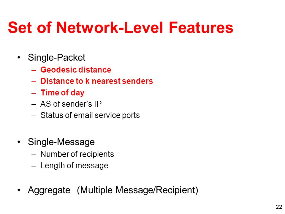 22 Set of Network-Level Features Single-Packet –Geodesic distance –Distance to k nearest senders –Time of day –AS of senders IP –Status of email servi
