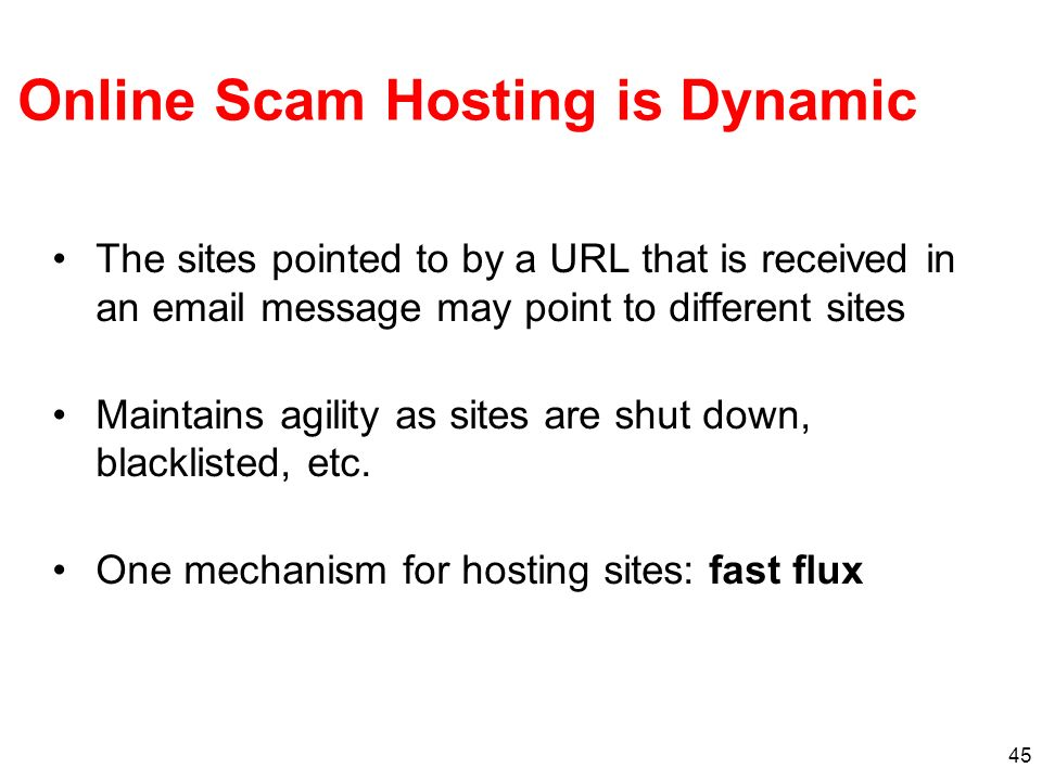 45 Online Scam Hosting is Dynamic The sites pointed to by a URL that is received in an email message may point to different sites Maintains agility as