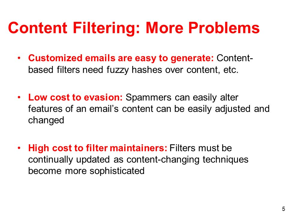 5 Content Filtering: More Problems Customized emails are easy to generate: Content- based filters need fuzzy hashes over content, etc. Low cost to eva