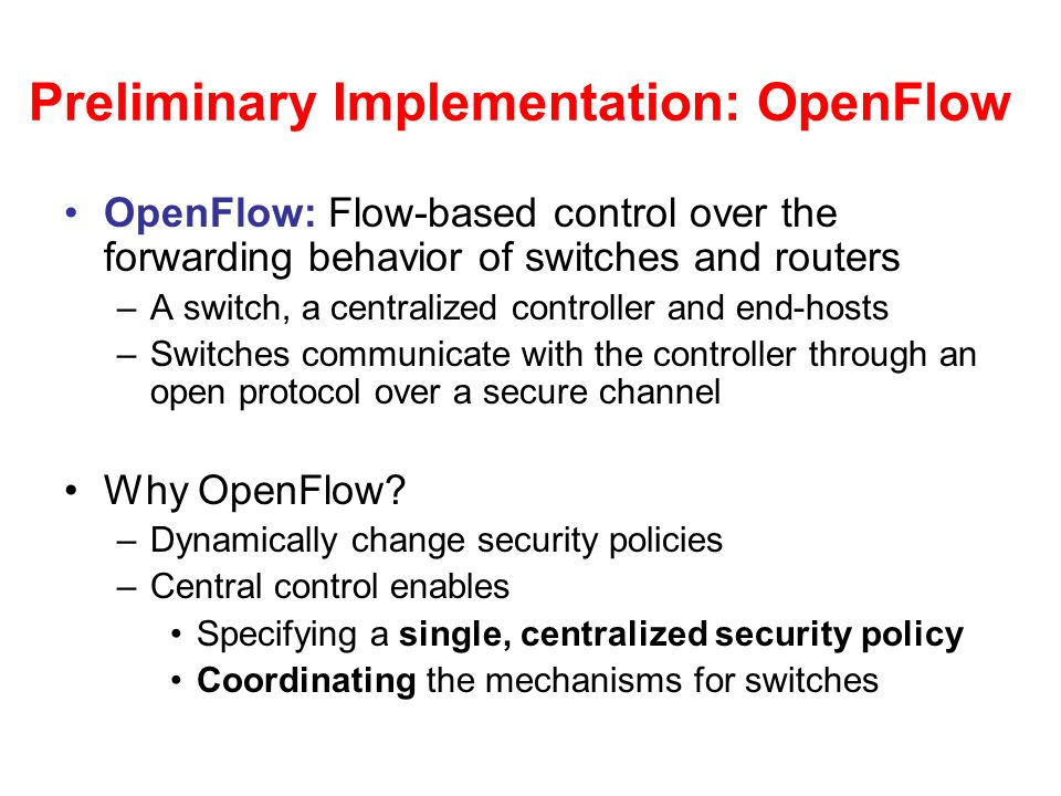 Preliminary Implementation: OpenFlow OpenFlow: Flow-based control over the forwarding behavior of switches and routers –A switch, a centralized controller and end-hosts –Switches communicate with the controller through an open protocol over a secure channel Why OpenFlow.