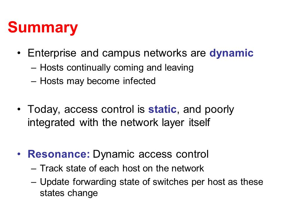Summary Enterprise and campus networks are dynamic –Hosts continually coming and leaving –Hosts may become infected Today, access control is static, and poorly integrated with the network layer itself Resonance: Dynamic access control –Track state of each host on the network –Update forwarding state of switches per host as these states change