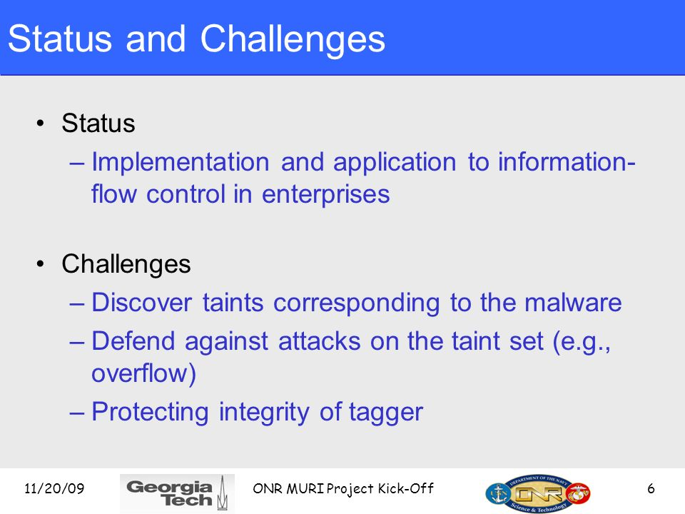11/20/09 ONR MURI Project Kick-Off 6 Status and Challenges Status –Implementation and application to information- flow control in enterprises Challenges –Discover taints corresponding to the malware –Defend against attacks on the taint set (e.g., overflow) –Protecting integrity of tagger