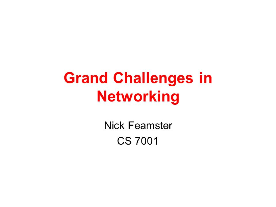 Grand Challenges in Networking Nick Feamster CS 7001
