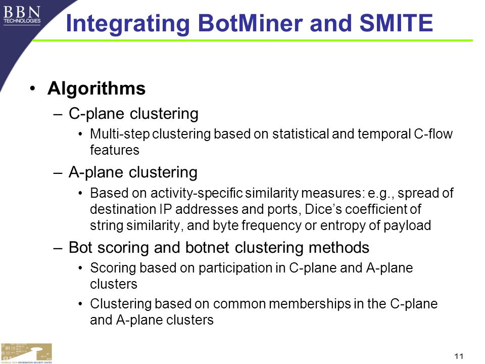 11 Algorithms –C-plane clustering Multi-step clustering based on statistical and temporal C-flow features –A-plane clustering Based on activity-specific similarity measures: e.g., spread of destination IP addresses and ports, Dices coefficient of string similarity, and byte frequency or entropy of payload –Bot scoring and botnet clustering methods Scoring based on participation in C-plane and A-plane clusters Clustering based on common memberships in the C-plane and A-plane clusters Integrating BotMiner and SMITE