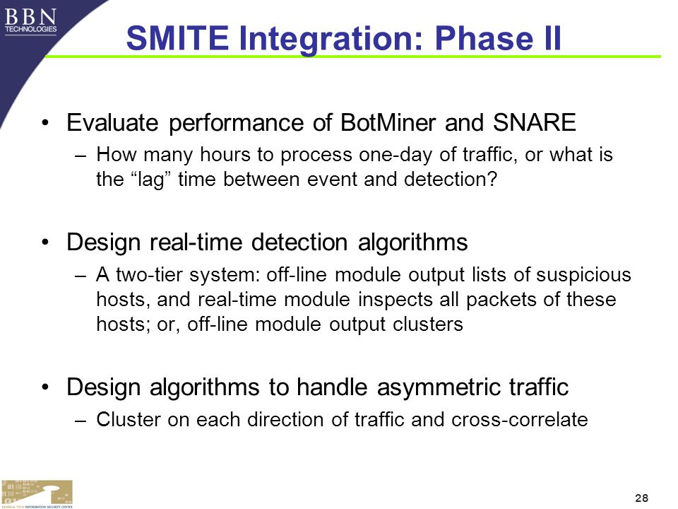 28 SMITE Integration: Phase II Evaluate performance of BotMiner and SNARE –How many hours to process one-day of traffic, or what is the lag time between event and detection.