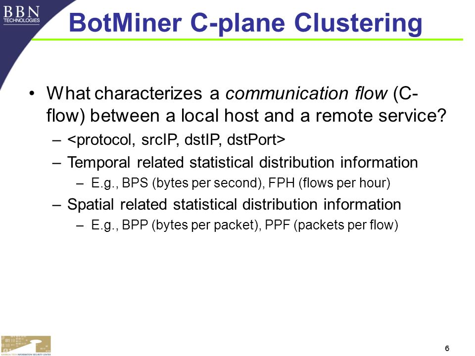 6 BotMiner C-plane Clustering What characterizes a communication flow (C- flow) between a local host and a remote service.