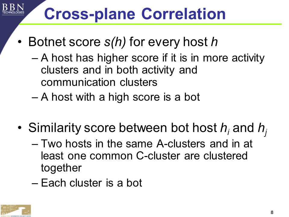 8 Cross-plane Correlation Botnet score s(h) for every host h –A host has higher score if it is in more activity clusters and in both activity and communication clusters –A host with a high score is a bot Similarity score between bot host h i and h j –Two hosts in the same A-clusters and in at least one common C-cluster are clustered together –Each cluster is a bot