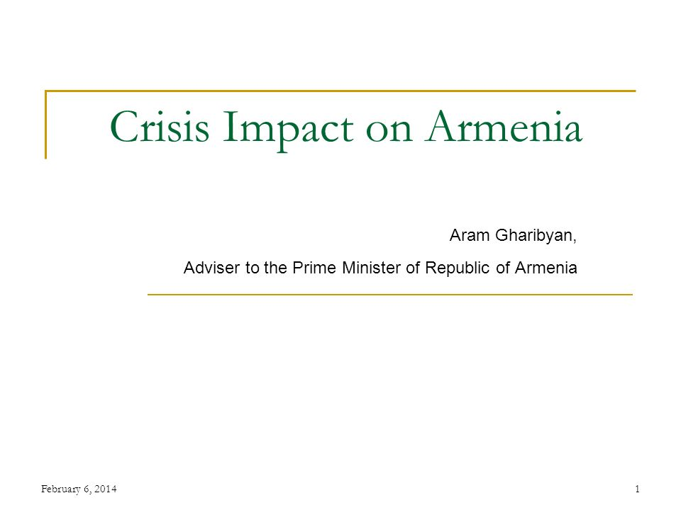 February 6, 20141 Crisis Impact on Armenia Aram Gharibyan, Adviser to the Prime Minister of Republic of Armenia