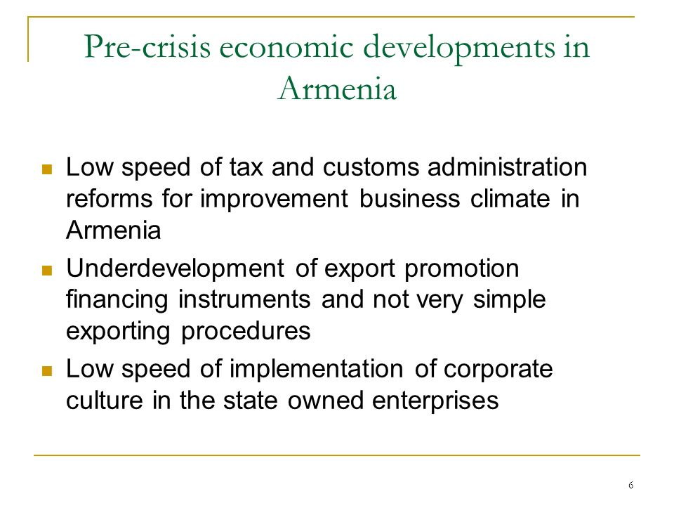 6 Pre-crisis economic developments in Armenia Low speed of tax and customs administration reforms for improvement business climate in Armenia Underdevelopment of export promotion financing instruments and not very simple exporting procedures Low speed of implementation of corporate culture in the state owned enterprises