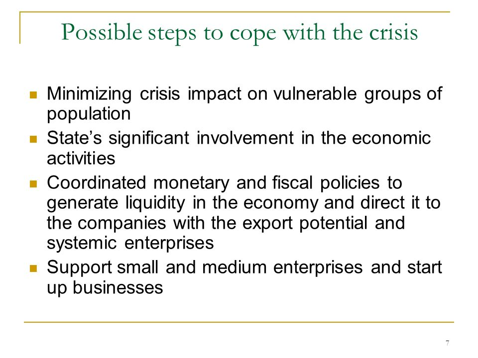 7 Possible steps to cope with the crisis Minimizing crisis impact on vulnerable groups of population States significant involvement in the economic activities Coordinated monetary and fiscal policies to generate liquidity in the economy and direct it to the companies with the export potential and systemic enterprises Support small and medium enterprises and start up businesses