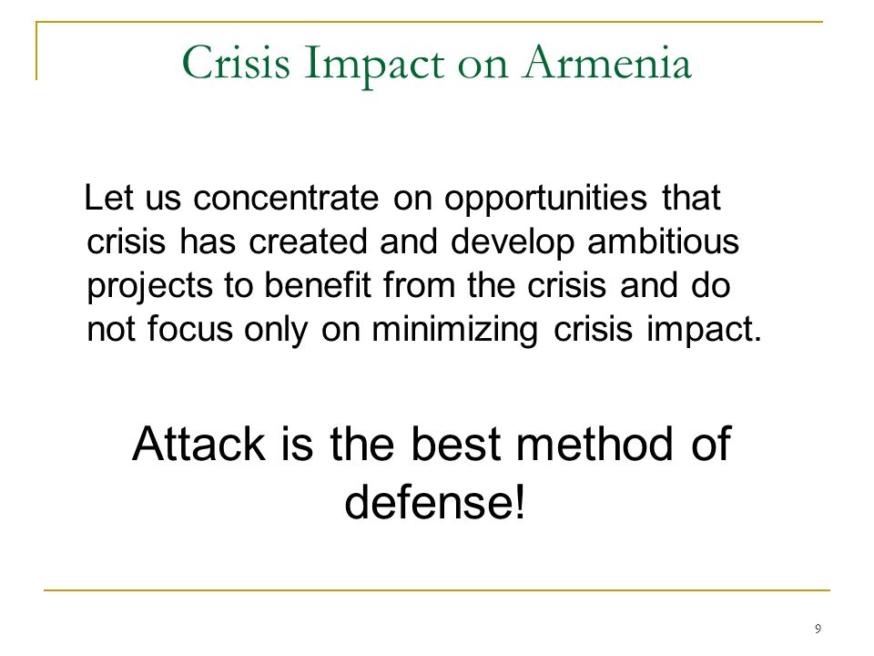 9 Crisis Impact on Armenia Let us concentrate on opportunities that crisis has created and develop ambitious projects to benefit from the crisis and do not focus only on minimizing crisis impact.