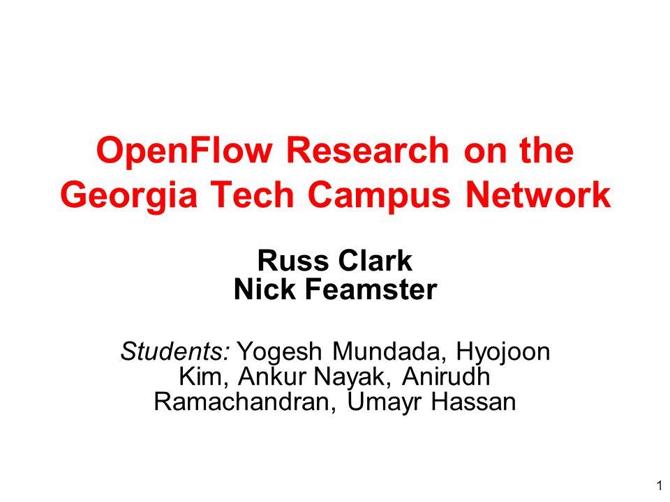 1 OpenFlow Research on the Georgia Tech Campus Network Russ Clark Nick Feamster Students: Yogesh Mundada, Hyojoon Kim, Ankur Nayak, Anirudh Ramachandran, Umayr Hassan