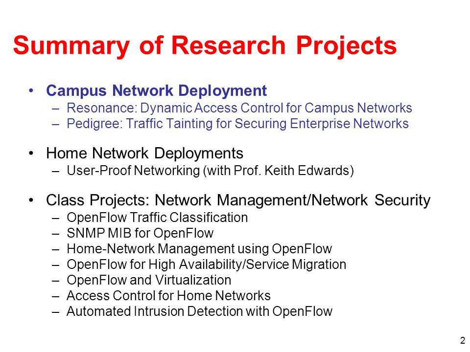 2 Summary of Research Projects Campus Network Deployment –Resonance: Dynamic Access Control for Campus Networks –Pedigree: Traffic Tainting for Securing Enterprise Networks Home Network Deployments –User-Proof Networking (with Prof.