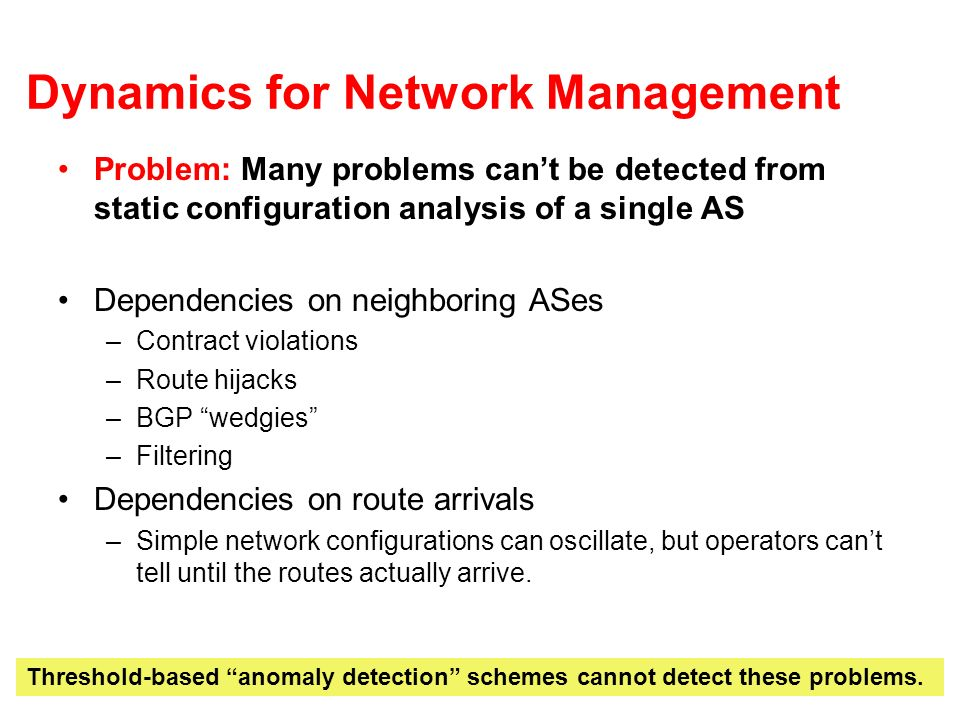 Network Management Challenges Infrastructure support for data management –Heterogeneous DB support for longest-prefix match would make correlation of routing and traffic data (joint analysis) much easier –Large volumes –Need for real-time analysis (e.g., for anomalies/intrusion detection) Algorithmic support for data mining –Support for joint analysis –Threshold-based schemes dont work for Small traffic blips Small routing blips Support for proactive, offline analysis of routing dynamics –Analyzing configuration changes, etc.