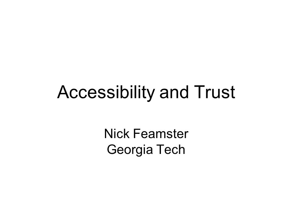 Accessibility and Trust Nick Feamster Georgia Tech