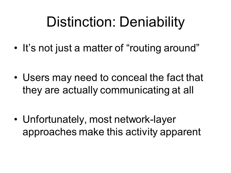 Distinction: Deniability Its not just a matter of routing around Users may need to conceal the fact that they are actually communicating at all Unfortunately, most network-layer approaches make this activity apparent
