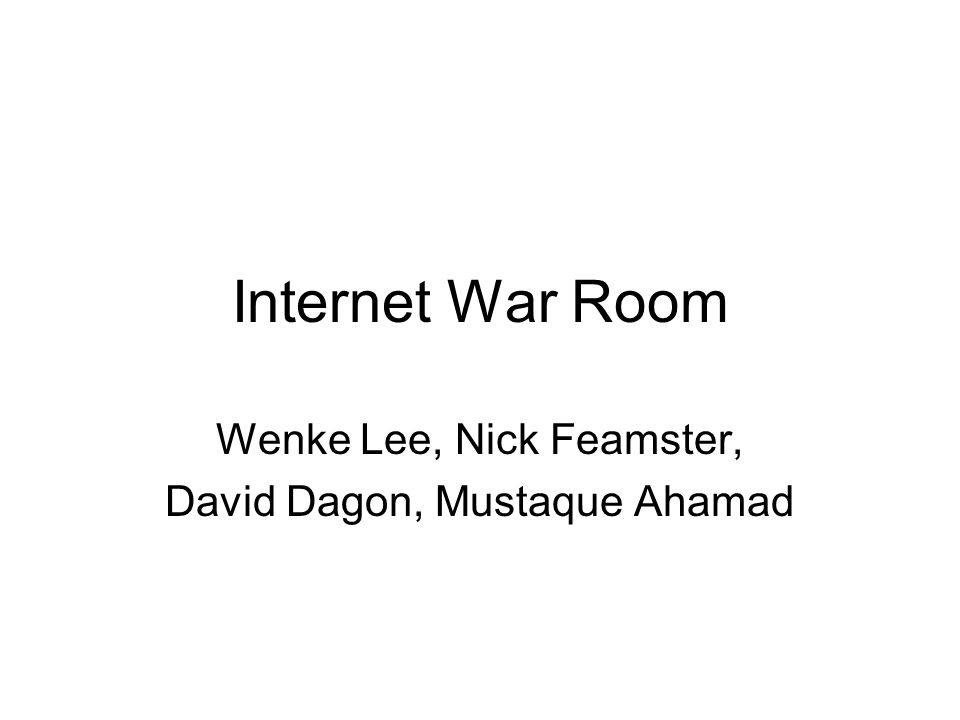 Internet War Room Wenke Lee, Nick Feamster, David Dagon, Mustaque Ahamad