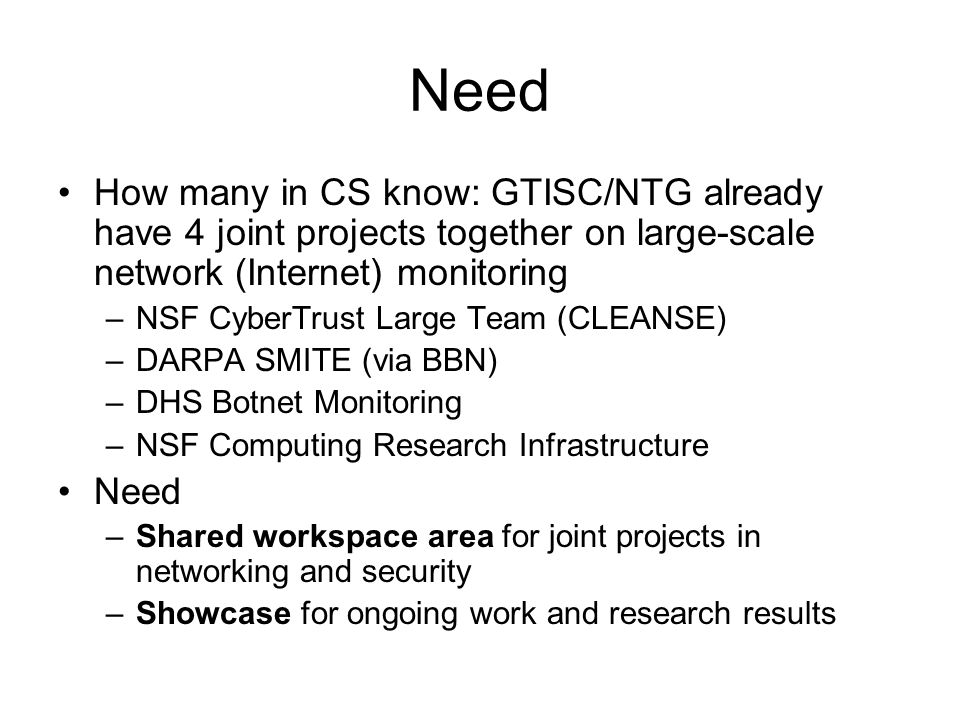Need How many in CS know: GTISC/NTG already have 4 joint projects together on large-scale network (Internet) monitoring –NSF CyberTrust Large Team (CLEANSE) –DARPA SMITE (via BBN) –DHS Botnet Monitoring –NSF Computing Research Infrastructure Need –Shared workspace area for joint projects in networking and security –Showcase for ongoing work and research results