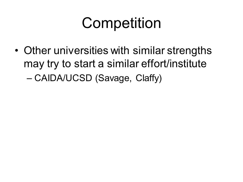 Competition Other universities with similar strengths may try to start a similar effort/institute –CAIDA/UCSD (Savage, Claffy)