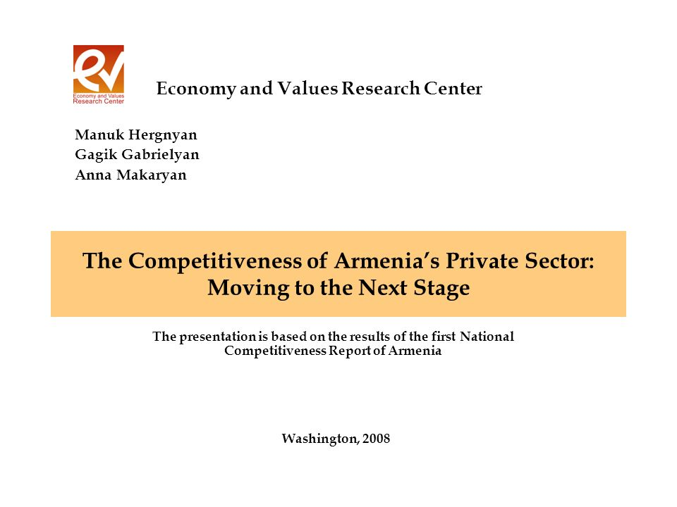The Competitiveness of Armenias Private Sector: Moving to the Next Stage Washington, 2008 Economy and Values Research Center The presentation is based