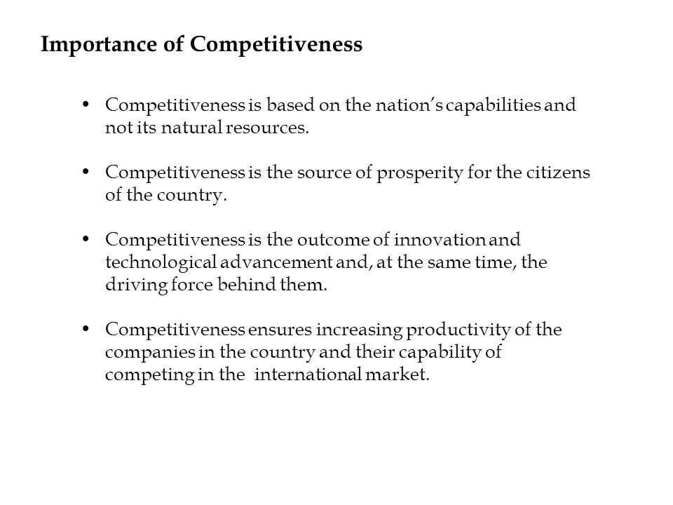 Importance of Competitiveness Competitiveness is based on the nations capabilities and not its natural resources. Competitiveness is the source of pro