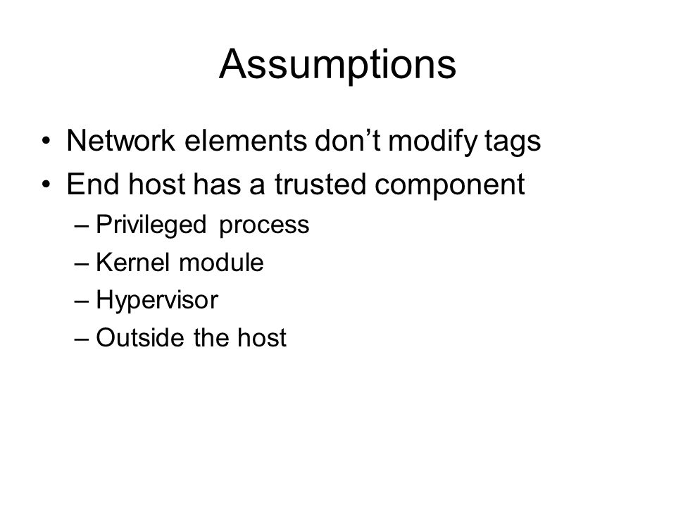 Assumptions Network elements dont modify tags End host has a trusted component –Privileged process –Kernel module –Hypervisor –Outside the host