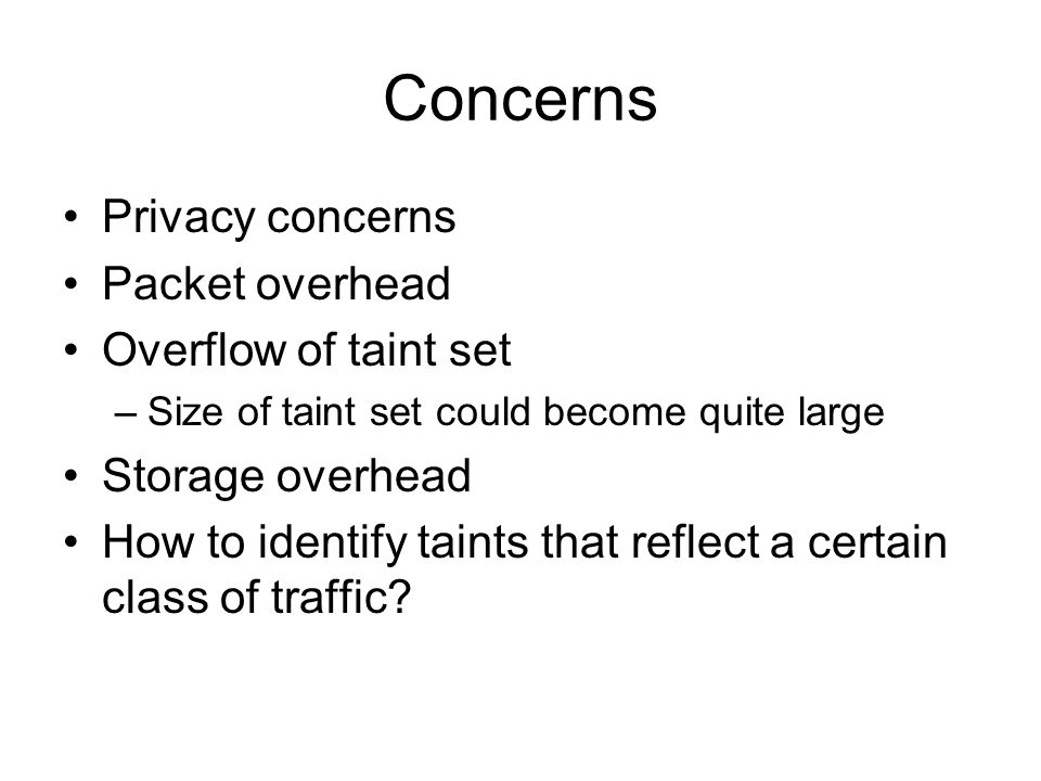 Concerns Privacy concerns Packet overhead Overflow of taint set –Size of taint set could become quite large Storage overhead How to identify taints that reflect a certain class of traffic