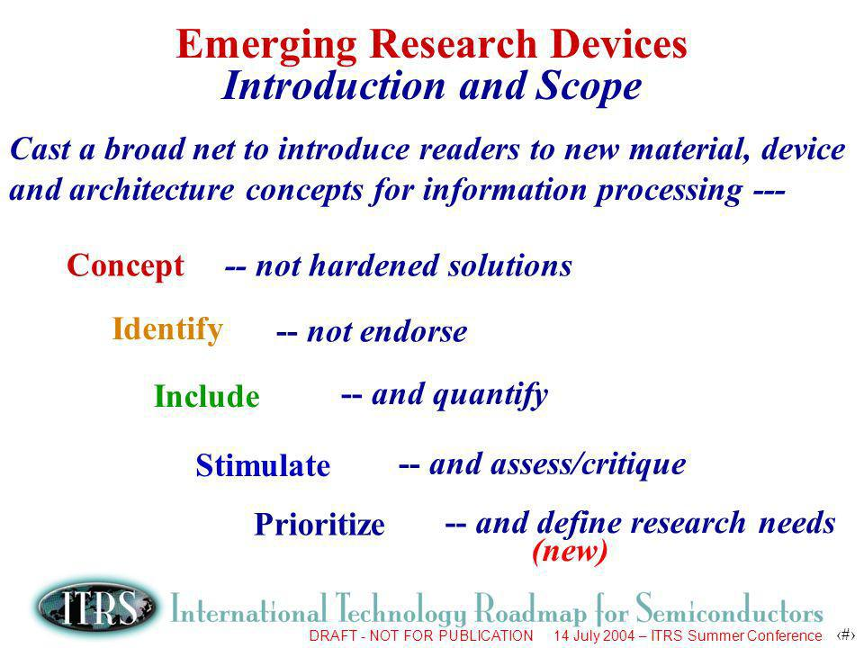DRAFT - NOT FOR PUBLICATION 14 July 2004 – ITRS Summer Conference 5 Emerging Research Devices Introduction and Scope Cast a broad net to introduce rea