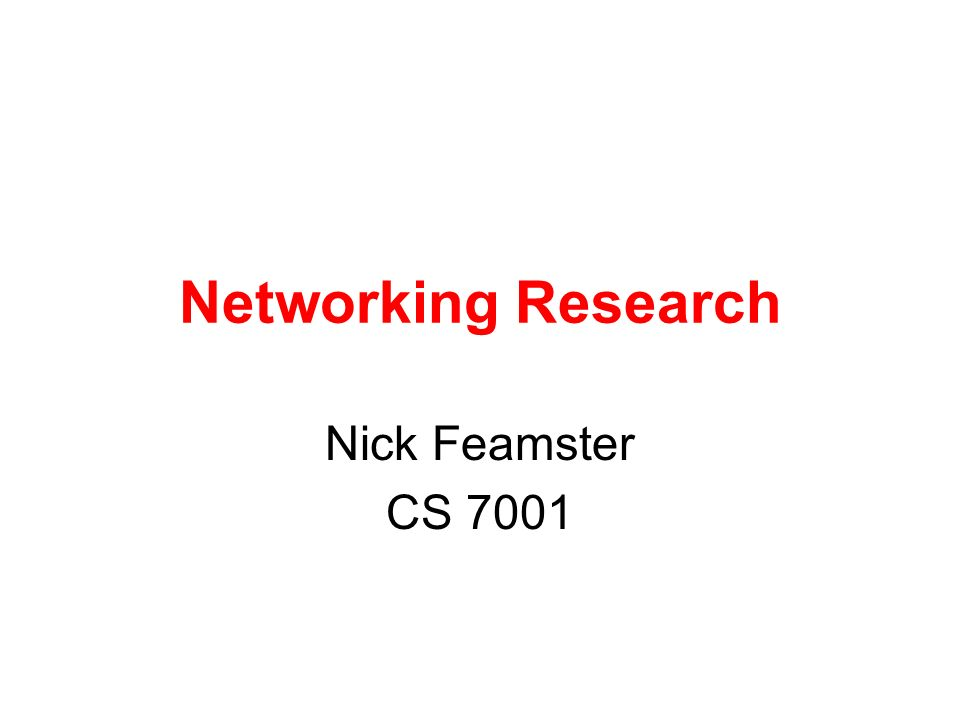 Networking Research Nick Feamster CS 7001