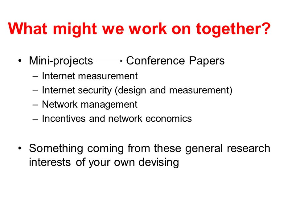 What might we work on together? Mini-projects Conference Papers –Internet measurement –Internet security (design and measurement) –Network management