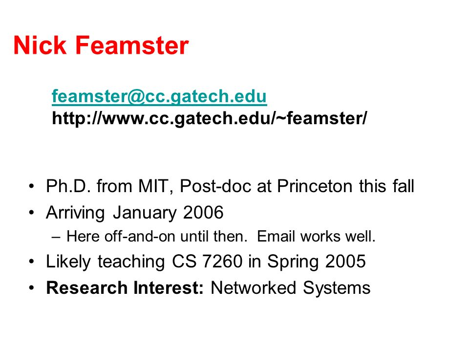 Nick Feamster Ph.D. from MIT, Post-doc at Princeton this fall Arriving January 2006 –Here off-and-on until then. Email works well. Likely teaching CS