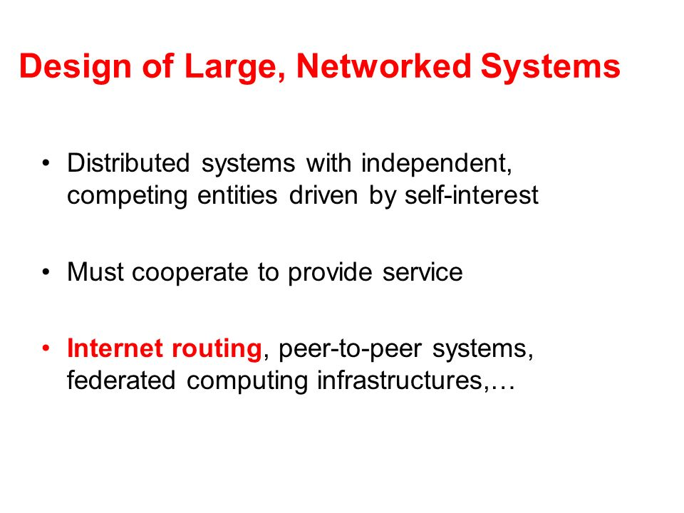 Design of Large, Networked Systems Distributed systems with independent, competing entities driven by self-interest Must cooperate to provide service