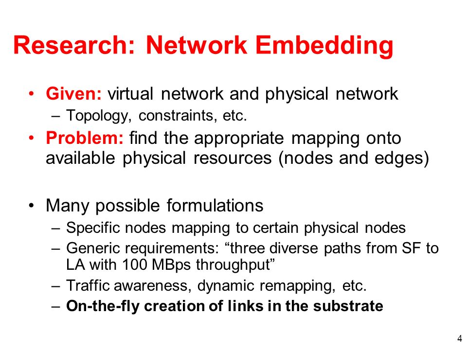 4 Research: Network Embedding Given: virtual network and physical network –Topology, constraints, etc.