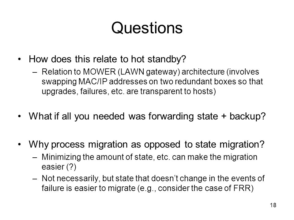 18 Questions How does this relate to hot standby? –Relation to MOWER (LAWN gateway) architecture (involves swapping MAC/IP addresses on two redundant