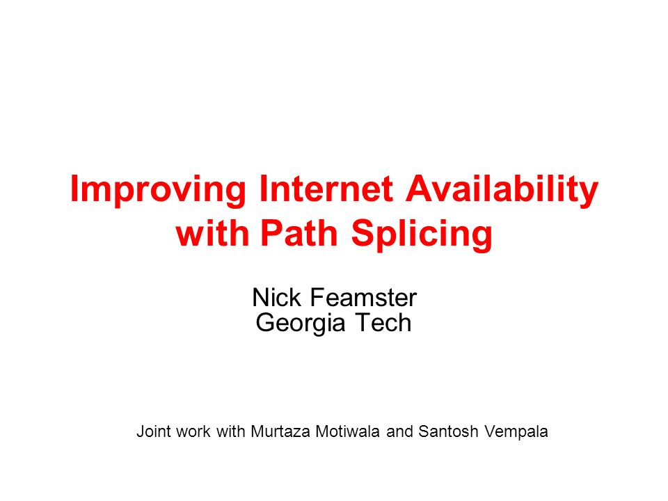 Improving Internet Availability with Path Splicing Nick Feamster Georgia Tech Joint work with Murtaza Motiwala and Santosh Vempala
