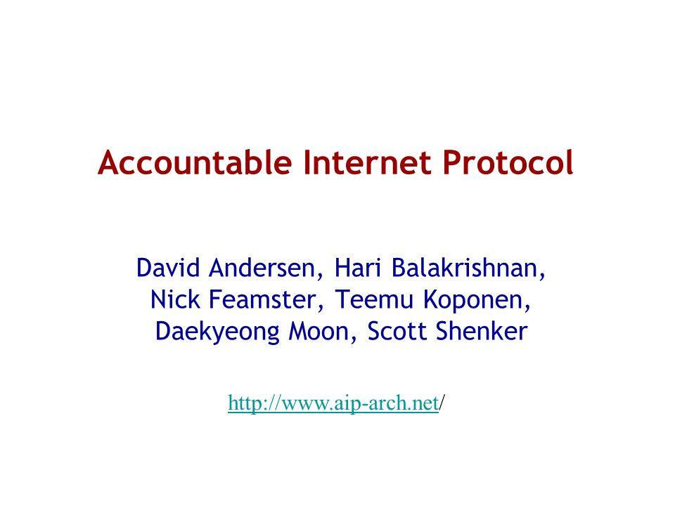 Accountable Internet Protocol David Andersen, Hari Balakrishnan, Nick Feamster, Teemu Koponen, Daekyeong Moon, Scott Shenker http://www.aip-arch.netht