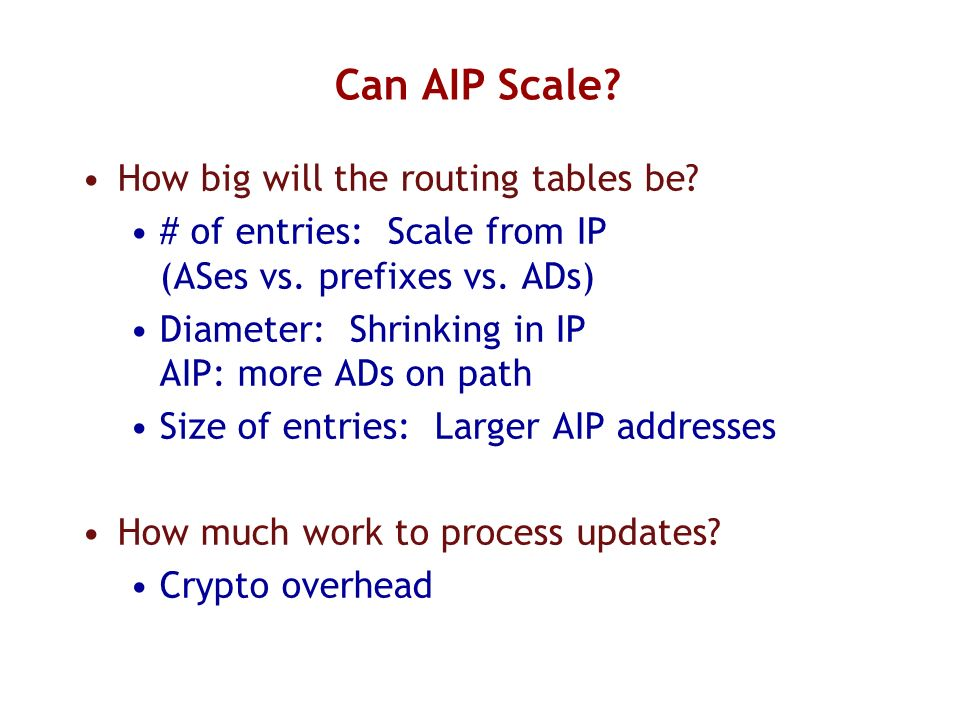 Can AIP Scale? How big will the routing tables be? # of entries: Scale from IP (ASes vs. prefixes vs. ADs) Diameter: Shrinking in IP AIP: more ADs on