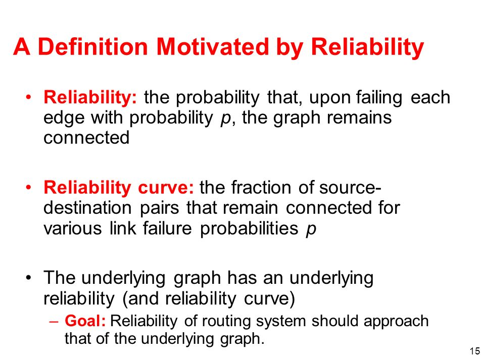 15 A Definition Motivated by Reliability Reliability: the probability that, upon failing each edge with probability p, the graph remains connected Reliability curve: the fraction of source- destination pairs that remain connected for various link failure probabilities p The underlying graph has an underlying reliability (and reliability curve) –Goal: Reliability of routing system should approach that of the underlying graph.
