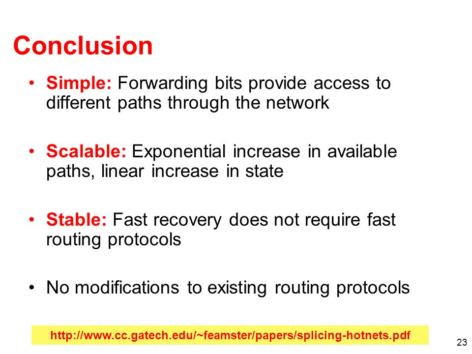 23 Conclusion Simple: Forwarding bits provide access to different paths through the network Scalable: Exponential increase in available paths, linear increase in state Stable: Fast recovery does not require fast routing protocols No modifications to existing routing protocols http://www.cc.gatech.edu/~feamster/papers/splicing-hotnets.pdf
