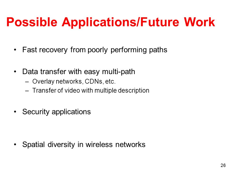 26 Possible Applications/Future Work Fast recovery from poorly performing paths Data transfer with easy multi-path –Overlay networks, CDNs, etc.