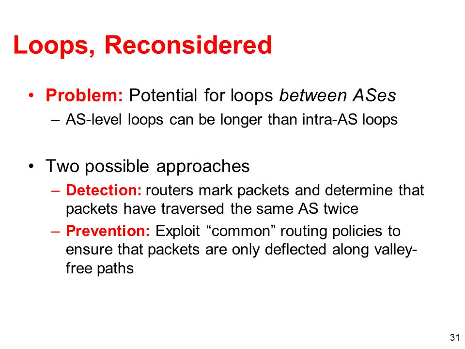 31 Loops, Reconsidered Problem: Potential for loops between ASes –AS-level loops can be longer than intra-AS loops Two possible approaches –Detection: routers mark packets and determine that packets have traversed the same AS twice –Prevention: Exploit common routing policies to ensure that packets are only deflected along valley- free paths
