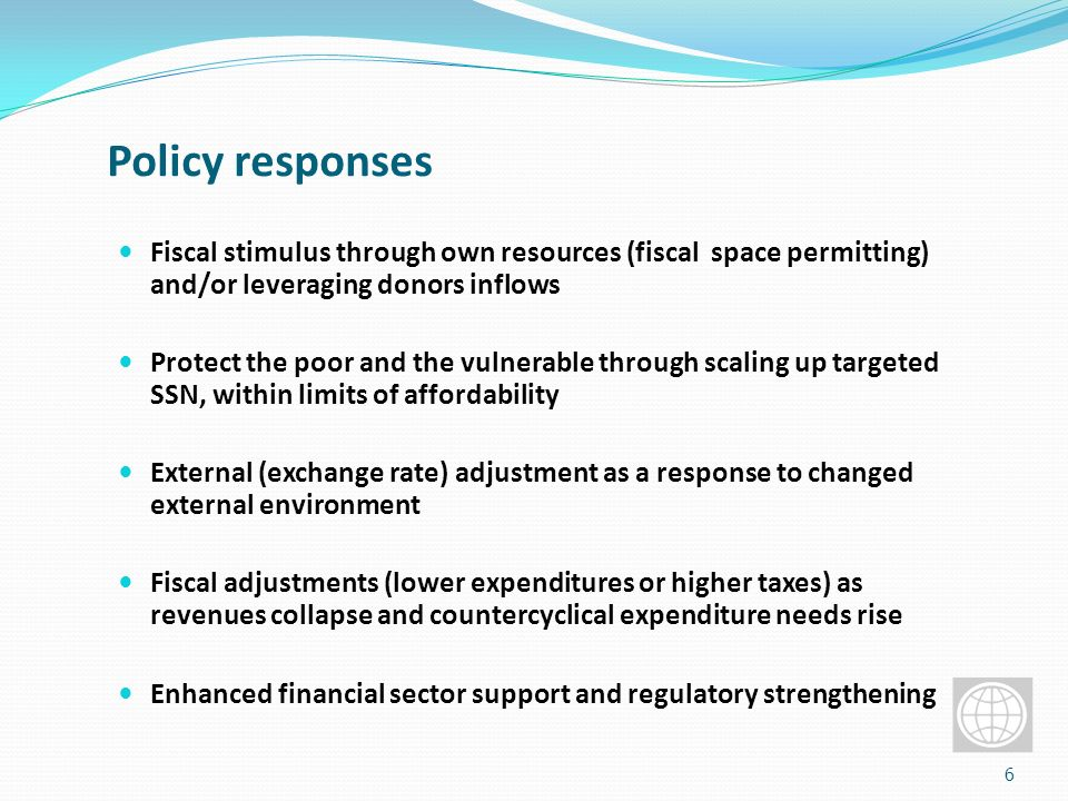 Policy responses Fiscal stimulus through own resources (fiscal space permitting) and/or leveraging donors inflows Protect the poor and the vulnerable through scaling up targeted SSN, within limits of affordability External (exchange rate) adjustment as a response to changed external environment Fiscal adjustments (lower expenditures or higher taxes) as revenues collapse and countercyclical expenditure needs rise Enhanced financial sector support and regulatory strengthening 6