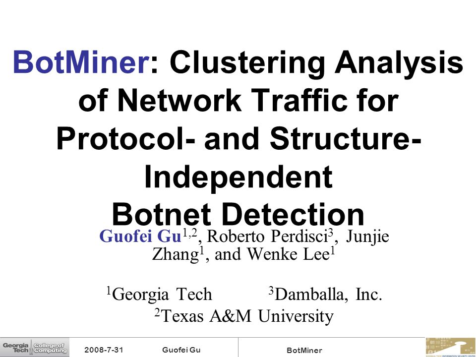 2008-7-31 Guofei Gu BotMiner BotMiner: Clustering Analysis of Network Traffic for Protocol- and Structure- Independent Botnet Detection Guofei Gu 1,2,