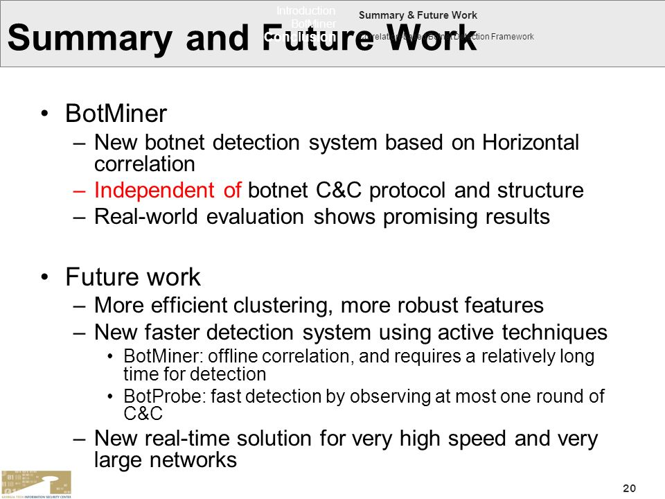 20 Summary and Future Work BotMiner –New botnet detection system based on Horizontal correlation –Independent of botnet C&C protocol and structure –Re