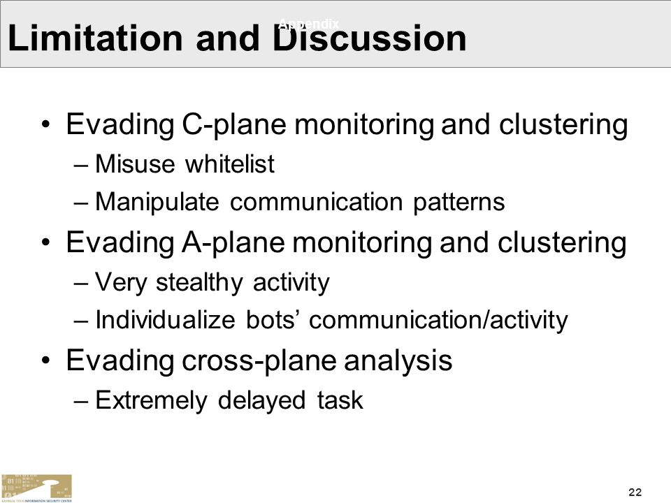 22 Limitation and Discussion Evading C-plane monitoring and clustering –Misuse whitelist –Manipulate communication patterns Evading A-plane monitoring