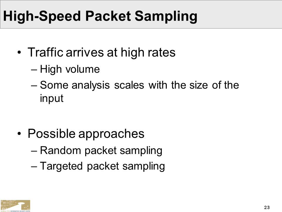 23 High-Speed Packet Sampling Traffic arrives at high rates –High volume –Some analysis scales with the size of the input Possible approaches –Random